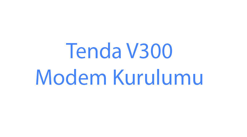 Tenda V300 Modem Kurulumu Kablosuz Şifre
