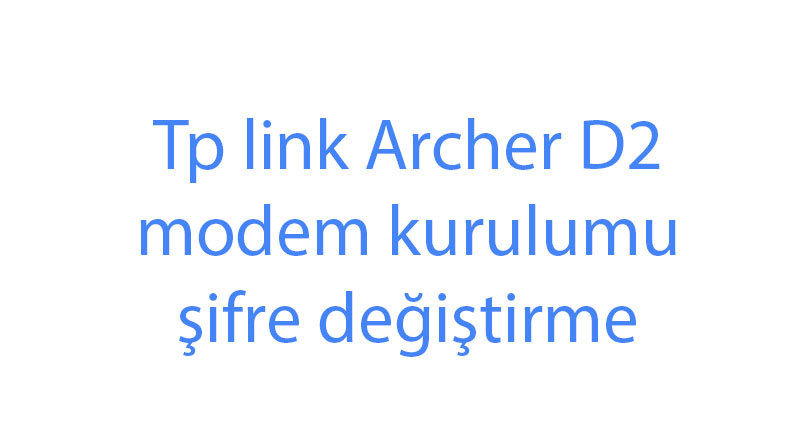 Tp link Archer D2 modem kurulumu şifre değiştirme