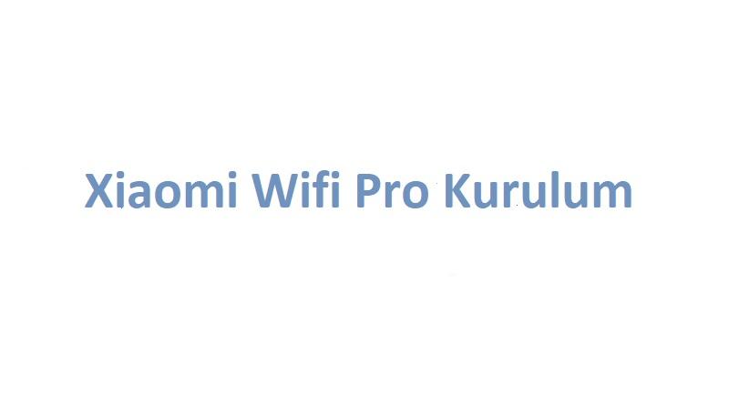 Xiaomi Wifi Pro Kurulum